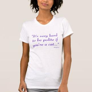 """""""あなたは猫… """"丁寧であることは非常に困難です Tシャツ"""