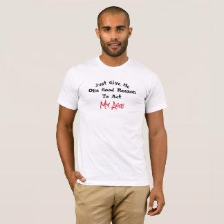 ちょうど私に行動する1つのもっともな理由を私の年齢与えて下さい- Tシャツ