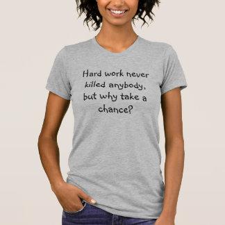 ハードワークは決して…なぜ取りなさいか誰でもを、殺しませんでしたが Tシャツ