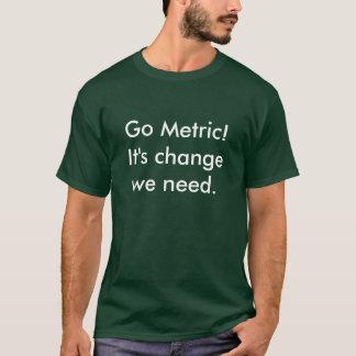 メートルに行って下さい! それは私達が必要とする変更です Tシャツ