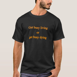 忙しい生きている得ますか、または忙しい死ぬことを得て下さい Tシャツ