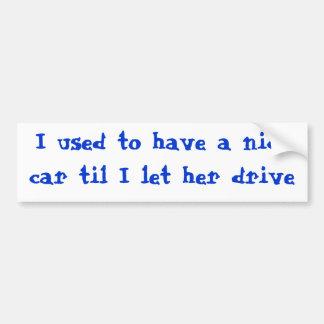 私が彼女のドライブを許可したまで私に素晴らしい車があるのが常でありました バンパーステッカー