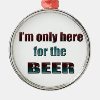 私はビールのためにここだけいます メタルオーナメント