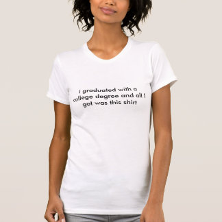 私は大学の学位と卒業し、私が…得たすべて Tシャツ
