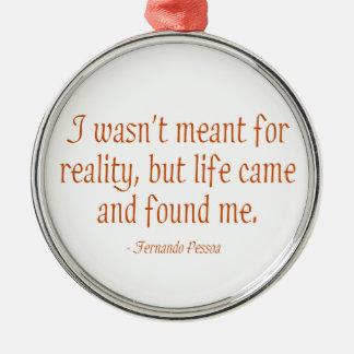 私は現実のために意味されませんでした メタルオーナメント