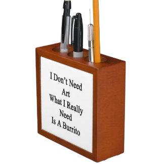 私は私が実際にであるブリトー必要とする何を芸術を必要としません ペンスタンド