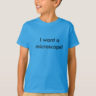私は顕微鏡がほしいと思います! Tシャツ