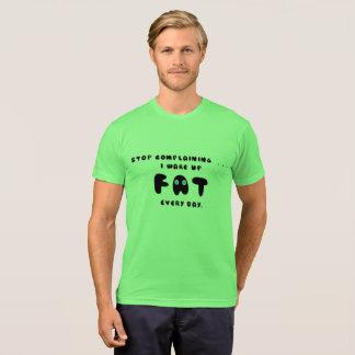 私を毎日目覚めますFATを不平を言うことを止めて下さい Tシャツ