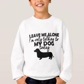 私を、私今日話しています私の犬に放っておいて下さい スウェットシャツ
