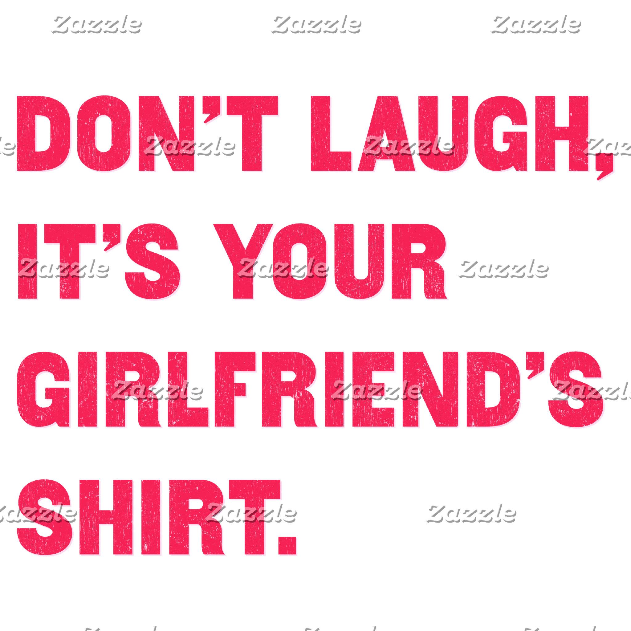Don't laugh, it's your girlfriend's shirt.