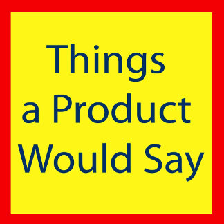 Things a Product Would Say