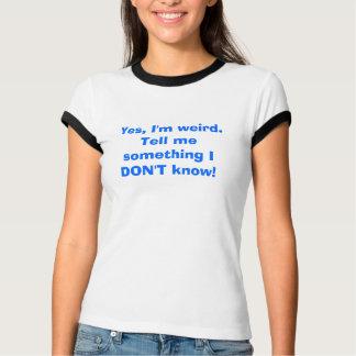 Yes、私は風変わりです。私に私が知らない何かを言って下さい! Tシャツ