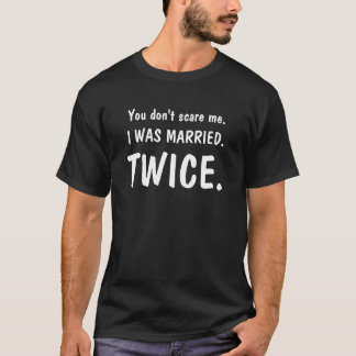 You Don't Scare Me (I Was Married Twice) T-Shirt Tシャツ